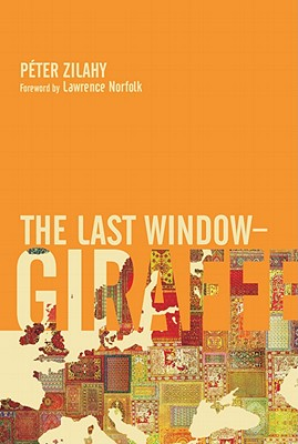 The Last Window-Giraffe By Zilahy, Peter/ Norfolk, Lawrence (FRW)/ Wilkinson, Tim (TRN)